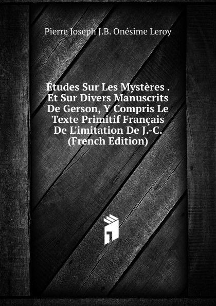 лучшая цена Pierre Joseph J. B. Onésime Leroy Etudes Sur Les Mysteres . Et Sur Divers Manuscrits De Gerson, Y Compris Le Texte Primitif Francais De L.imitation De J.-C. (French Edition)