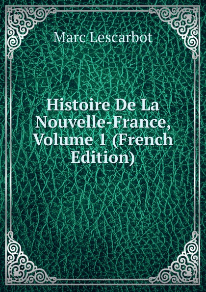 Marc Lescarbot Histoire De La Nouvelle-France, Volume 1 (French Edition)