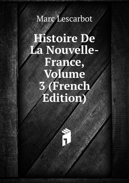 Marc Lescarbot Histoire De La Nouvelle-France, Volume 3 (French Edition)