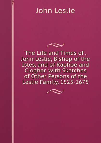 John Leslie The Life and Times of . Leslie, Bishop the Isles, Raphoe Clogher. with Sketches Other Persons Family, 1525-1675