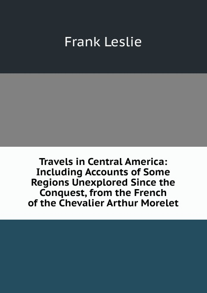 Frank Leslie Travels in Central America: Including Accounts of Some Regions Unexplored Since the Conquest, from French Chevalier Arthur Morelet