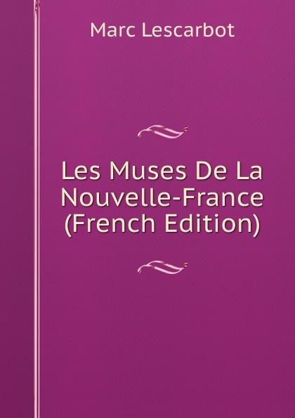 Marc Lescarbot Les Muses De La Nouvelle-France (French Edition)