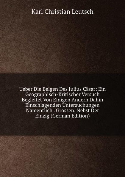 Karl Christian Leutsch Ueber Die Belgen Des Julius Casar: Ein Geographisch-Kritischer Versuch Begleitet Von Einigen Andern Dahin Einschlagenden Untersuchungen Namentlich . Grossen, Nebst Der Einzig (German Edition) max oberbreyer der burgerkrieg von julius casar