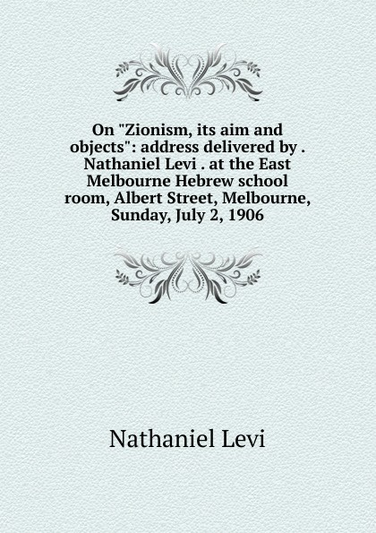 Nathaniel Levi On Zionism, its aim and objects: address delivered by . Nathaniel Levi . at the East Melbourne Hebrew school room, Albert Street, Melbourne, Sunday, July 2, 1906 цена