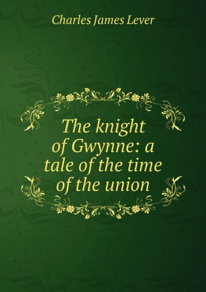 Lever Charles James The knight of Gwynne: a tale of the time of the union цена в Москве и Питере
