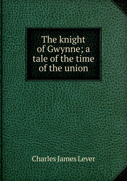 Lever Charles James The knight of Gwynne; a tale of the time of the union цена в Москве и Питере