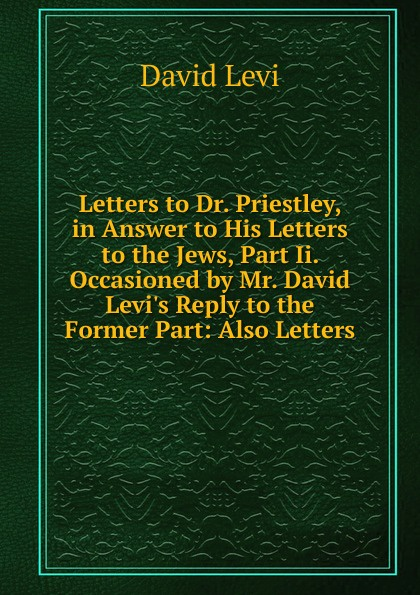 David Levi Letters to Dr. Priestley, in Answer to His Letters to the Jews, Part Ii. Occasioned by Mr. David Levi.s Reply to the Former Part: Also Letters david francis jeffery letters to the sunday age