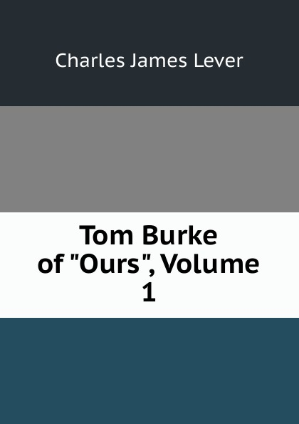 Lever Charles James Tom Burke of Ours, Volume 1 lever charles james 1806 1872 tom burke of ours volume 2