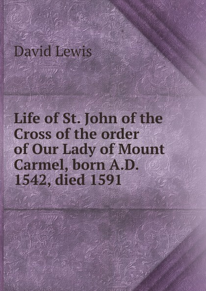 Фото - David Lewis Life of St. John of the Cross of the order of Our Lady of Mount Carmel, born A.D. 1542, died 1591 st john of the cross ascent of mount carmel