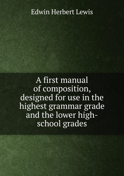 Edwin Herbert Lewis A first manual of composition, designed for use in the highest grammar grade and the lower high-school grades edwin herbert lewis a text book of applied english grammar