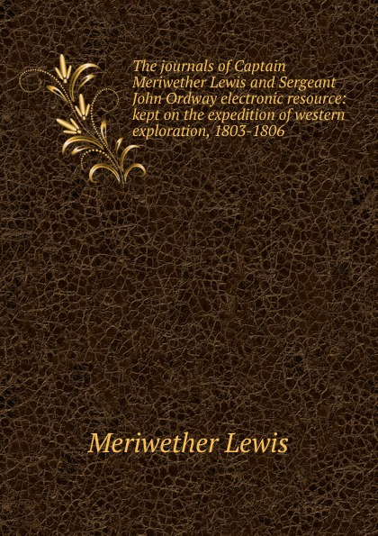 Meriwether Lewis The journals of Captain and Sergeant John Ordway electronic resource: kept on the expedition western exploration, 1803-1806