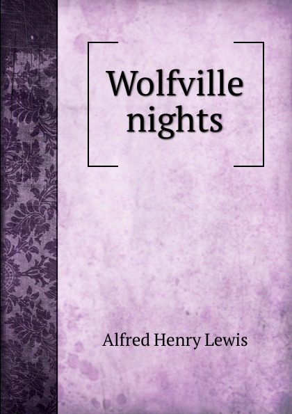 Alfred Henry Lewis Wolfville nights lewis alfred henry faro nell and her friends wolfville stories
