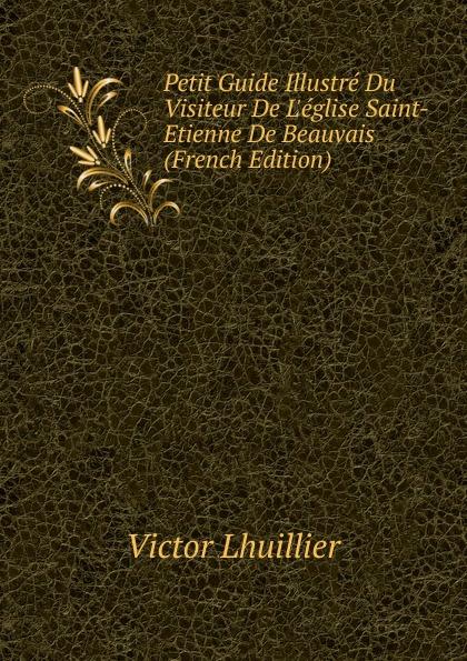 Victor Lhuillier Petit Guide Illustre Du Visiteur De L.eglise Saint-Etienne De Beauvais (French Edition) maspero gaston guide du visiteur musee de boulaq french edition