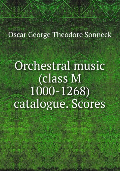 Oscar George Theodore Sonneck Orchestral music (class M 1000-1268) catalogue. Scores