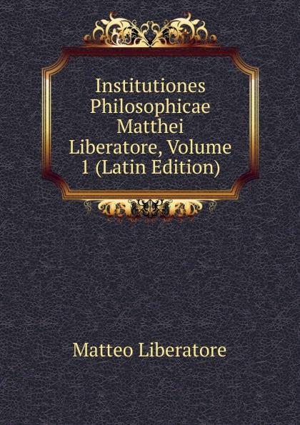 Matteo Liberatore Institutiones Philosophicae Matthei Liberatore, Volume 1 (Latin Edition) chmel adam matthias institutiones mathematicae latin edition