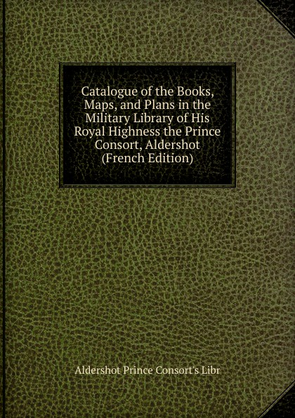 Aldershot Prince Consort's Libr Catalogue of the Books, Maps, and Plans in the Military Library of His Royal Highness the Prince Consort, Aldershot (French Edition) theodore martin the life of his royal highness the prince consort