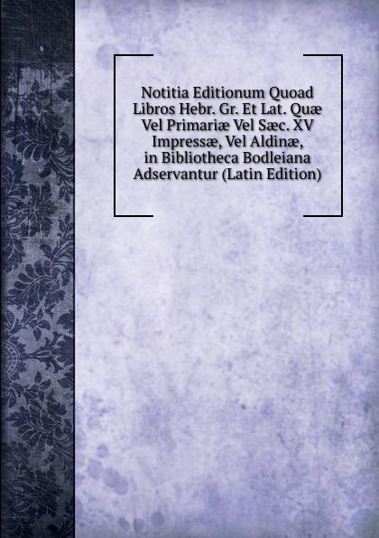 Notitia Editionum Quoad Libros Hebr. Gr. Et Lat. Quae Vel Primariae Vel Saec. XV Impressae, Vel Aldinae, in Bibliotheca Bodleiana Adservantur (Latin Edition) цены
