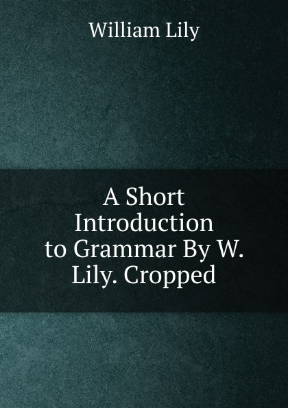 Фото - William Lily A Short Introduction to Grammar By W. Lily. Cropped. william lily a short introduction to grammar by w lily cropped