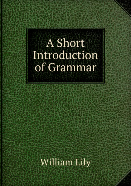 Фото - William Lily A Short Introduction of Grammar william lily a short introduction to grammar by w lily cropped