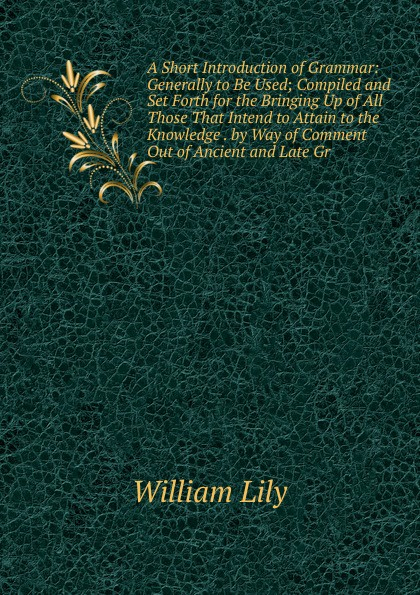 Фото - William Lily A Short Introduction of Grammar: Generally to Be Used; Compiled and Set Forth for the Bringing Up of All Those That Intend to Attain to the Knowledge . by Way of Comment Out of Ancient and Late Gr william lily a short introduction to grammar by w lily cropped