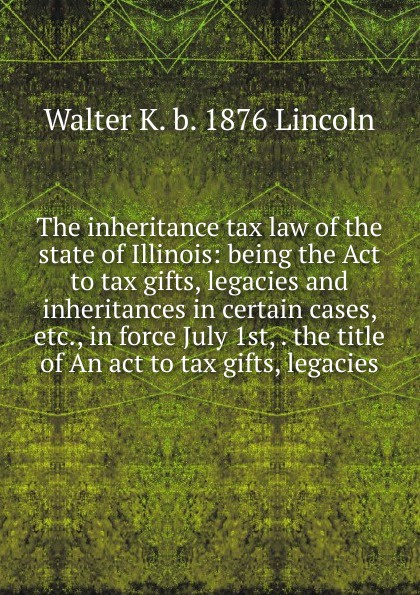Walter K. b. 1876 Lincoln The inheritance tax law of the state of Illinois: being the Act to tax gifts, legacies and inheritances in certain cases, etc., in force July 1st, . the title of An act to tax gifts, legacies shakespeare and emotions inheritances enactments legacies