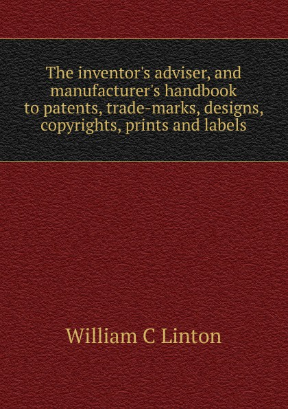 William C Linton The inventor.s adviser, and manufacturer.s handbook to patents, trade-marks, designs, copyrights, prints and labels john grant patents registered designs trade marks and copyright for dummies