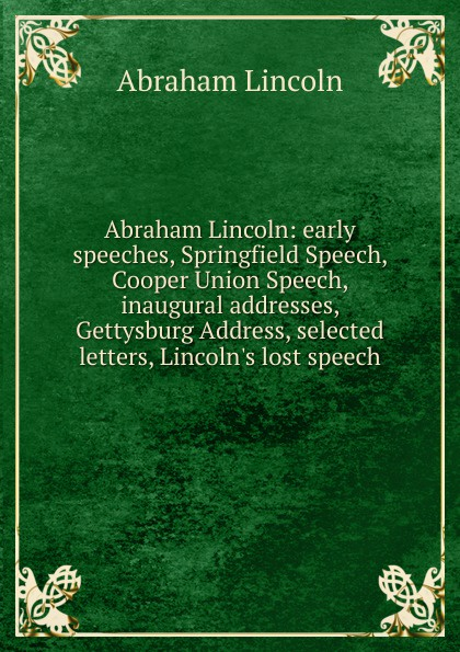 Abraham Lincoln: early speeches, Springfield Speech, Cooper Union Speech, inaugural addresses, Gettysburg Address, selected letters, Lincoln.s lost speech
