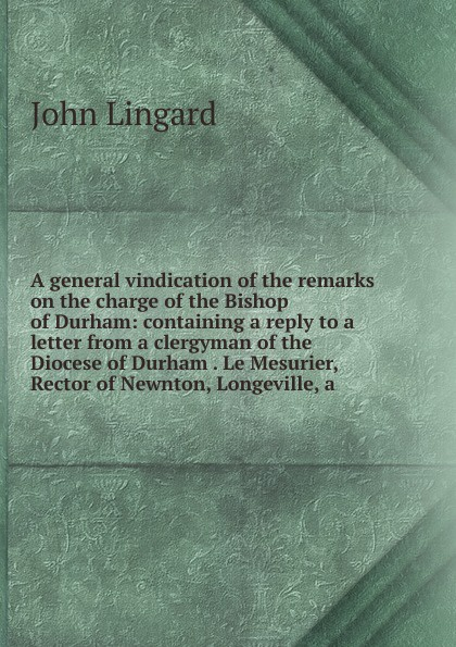 John Lingard A general vindication of the remarks on the charge of the Bishop of Durham: containing a reply to a letter from a clergyman of the Diocese of Durham . Le Mesurier, Rector of Newnton, Longeville, a church of england diocese of durham bishop 1345 1381 bishop hatfield s survey a record of the possessions of the see of durham made by order of thomas