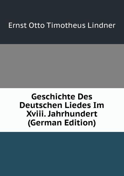 Ernst Otto Timotheus Lindner Geschichte Des Deutschen Liedes Im Xviii. Jahrhundert (German Edition)