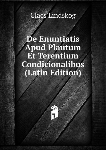 Claes Lindskog De Enuntiatis Apud Plautum Et Terentium Condicionalibus (Latin Edition) lalin esaias de particularum comparativarum usu apud terentium latin edition