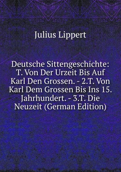 цены J. Lippert Deutsche Sittengeschichte: T. Von Der Urzeit Bis Auf Karl Den Grossen. - 2.T. Von Karl Dem Grossen Bis Ins 15. Jahrhundert. - 3.T. Die Neuzeit (German Edition)