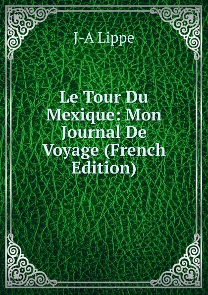 J-A Lippe Le Tour Du Mexique: Mon Journal De Voyage (French Edition) j a lippe le tour du mexique mon journal de voyage french edition