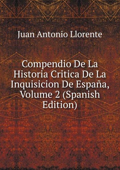 Juan Antonio Llorente Compendio De La Historia Critica De La Inquisicion De Espana, Volume 2 (Spanish Edition) domingo juarros compendio de la historia de la ciudad de guatemala volume 2 spanish edition