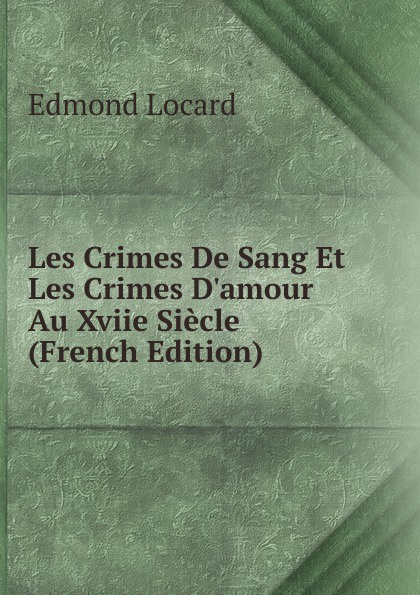 Edmond Locard Les Crimes De Sang Et Les Crimes D.amour Au Xviie Siecle (French Edition) edmond locard les crimes de sang et les crimes d amour au xviie siecle french edition