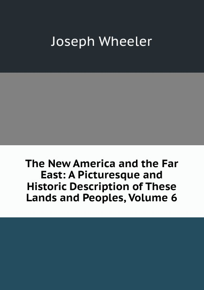The New America and the Far East: A Picturesque and Historic Description of These Lands and Peoples, Volume 6