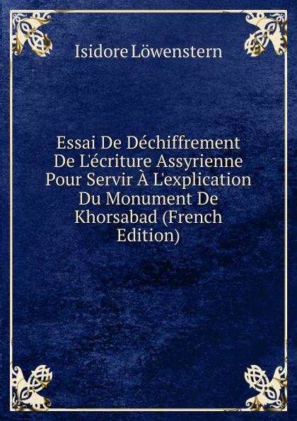 Isidore Löwenstern Essai De Dechiffrement De L.ecriture Assyrienne Pour Servir A L.explication Du Monument De Khorsabad (French Edition) isidore löwenstern le mexique souvenirs french edition