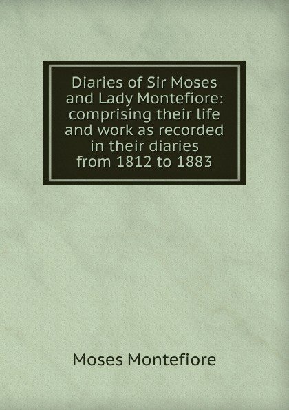 Moses Montefiore Diaries of Sir Moses and Lady Montefiore: comprising their life and work as recorded in their diaries from 1812 to 1883 santa montefiore mesiniku tütar