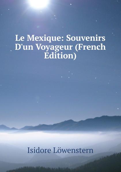 Isidore Löwenstern Le Mexique: Souvenirs D.un Voyageur (French Edition) isidore löwenstern le mexique souvenirs french edition