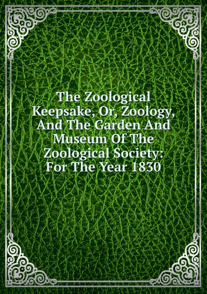 The Zoological Keepsake, Or, Zoology, And The Garden And Museum Of The Zoological Society: For The Year 1830 zoological society of london the zoological keepsake or zoology and the garden and museum of the zoological society for the year 1830