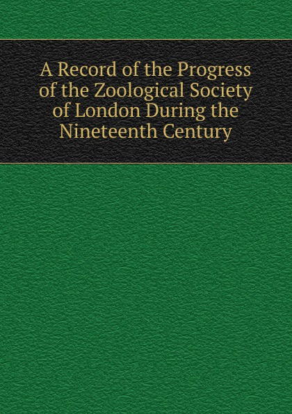 A Record of the Progress of the Zoological Society of London During the Nineteenth Century a record of the progress of the zoological society of london during the