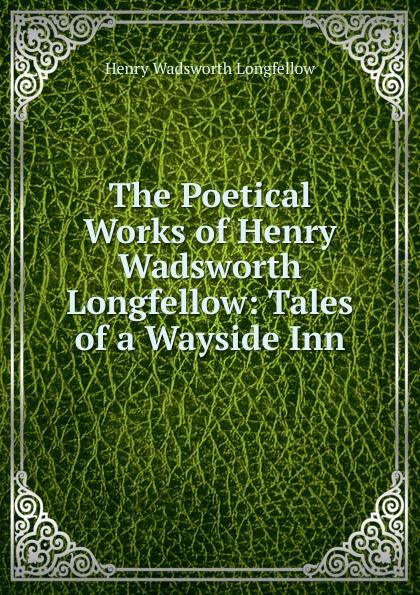 Фото - Henry Wadsworth Longfellow The Poetical Works of Henry Wadsworth Longfellow: Tales of a Wayside Inn henry wadsworth longfellow the poetical works of henry wadsworth longfellow 4
