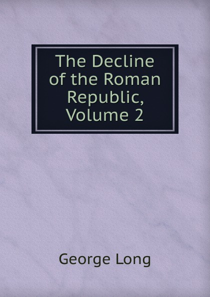 George Long The Decline of the Roman Republic, Volume 2 george long the decline of the roman republic page 2