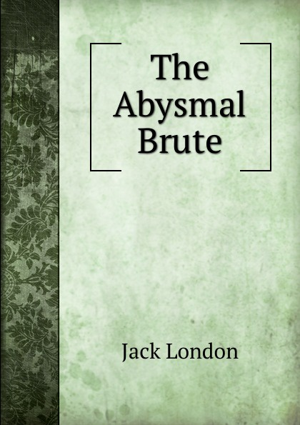 Jack London The Abysmal Brute the abysmal brute