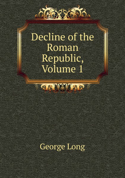 George Long Decline of the Roman Republic, Volume 1 george long the decline of the roman republic page 2