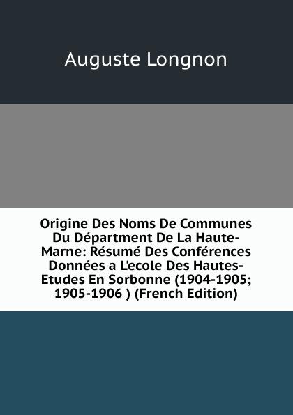Auguste Longnon Origine Des Noms De Communes Du Department De La Haute-Marne: Resume Des Conferences Donnees a L.ecole Des Hautes-Etudes En Sorbonne (1904-1905; 1905-1906 ) (French Edition) dionis origine des graces french edition