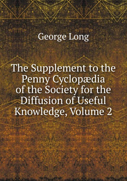 George Long The Supplement to the Penny Cyclopaedia of the Society for the Diffusion of Useful Knowledge, Volume 2 george long the supplement to the penny cyclopaedia of the society for the diffusion of useful knowledge volume 2