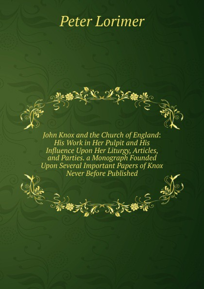 Peter Lorimer John Knox and the Church of England: His Work in Her Pulpit Influence Upon Liturgy, Articles, Parties. a Monograph Founded Several Important Papers Never Before Published