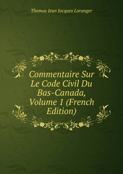 Фото - Thomas Jean Jacques Loranger Commentaire Sur Le Code Civil Du Bas-Canada, Volume 1 (French Edition) jean paul gaultier le male