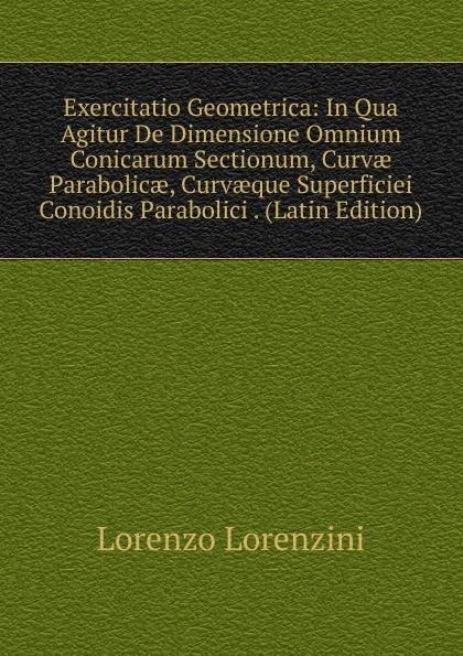 Lorenzo Lorenzini Exercitatio Geometrica: In Qua Agitur De Dimensione Omnium Conicarum Sectionum, Curvae Parabolicae, Curvaeque Superficiei Conoidis Parabolici . (Latin Edition) цены