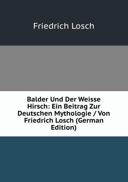 купить Friedrich Losch Balder Und Der Weisse Hirsch: Ein Beitrag Zur Deutschen Mythologie / Von Friedrich Losch (German Edition) дешево
